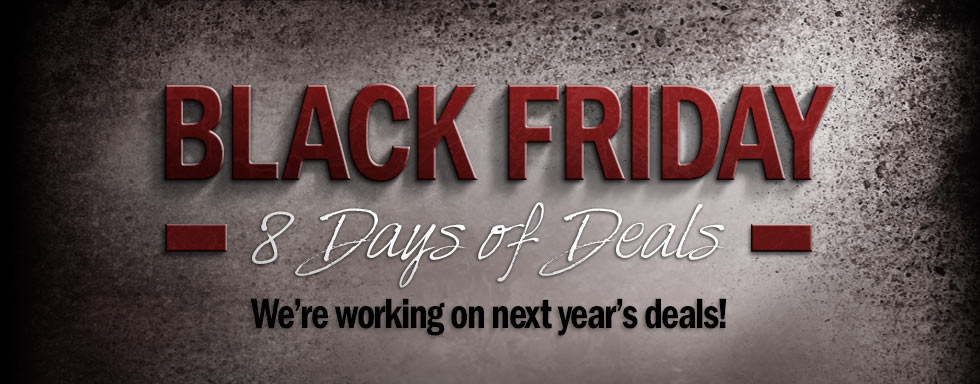 Black Friday - 8 Days of Deals - Starte 11/25 at Midnight CST