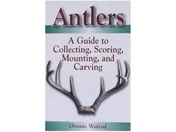"""Antlers: A Guide to Collecting, Scoring, Mounting, and Carving"" Book by Dennis Walrod"