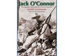 """Jack O'Connor: The Legendary Life of America's Greatest Gunwriter"" by Robert Anderson"