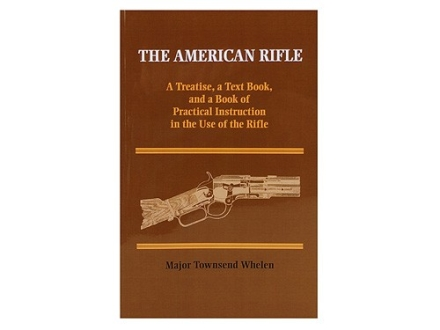 """The American Rifle: A Treatise, a Text Book, and a Book of Practical Instruction in the Use of the Rifle"" Book by Major Townsend Whelen"