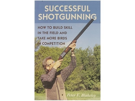 """Successful Shotgunning: How to Build Skill in the Field and Take More Birds in Competition"" Book by Peter Blakely"