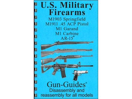 Gun Guides Takedown Guide &quot;U.S. Military Firearms:  M1903 Springfield, M1911 45 ACP Pistol, M1 Garand, M1 Carbine and Colt AR-15&quot; Compelation Book