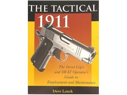 """The Tactical 1911: The Street Cop's and SWAT Operator's Guide to Employment and Maintenance"" Book by Dave Lauck"