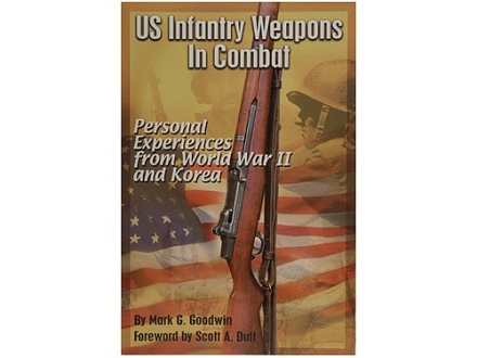 """US Infantry Weapons in Combat: Personal Experiences from World War II and Korea"" Book by Mark Goodwin"