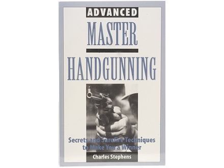 """Advanced Master Handgunning: Secrets and Surefire Techniques to Make You a Winner"" Book by Charles Stephens"