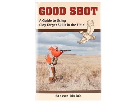 """Good Shot: A Guide to Using Clay Target Skills in the Field"" Book by Steven Mulak"