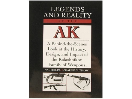 """Legends and Reality of the AK: A Behind-the-Scenes Look at the History, Design, and Impact of the Kalashnikov Family of Weapons"" Book by Val Shilin and Charlie Cutshaw"