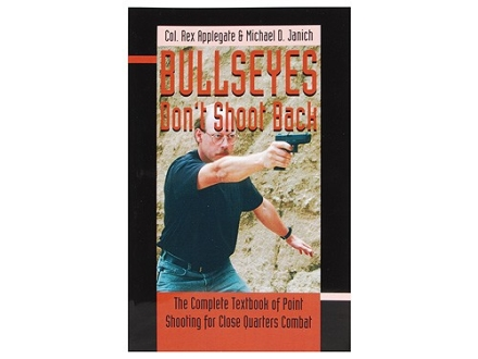 """Bullseyes Don't Shoot Back: The Complete Textbook of Point Shooting for Close Quarters Combat"" Book by Col. Rex Applegate"