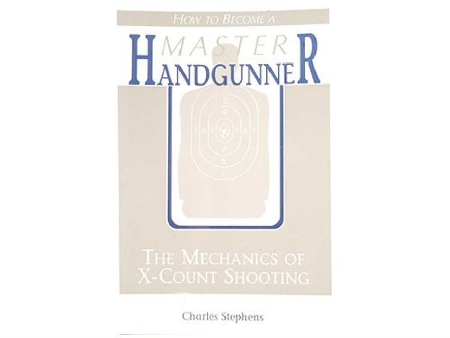 """How to Become a Master Handgunner: The Mechanics of X-Count Shooting, Revised and Updated Edition"" Book by Charles Stephens"