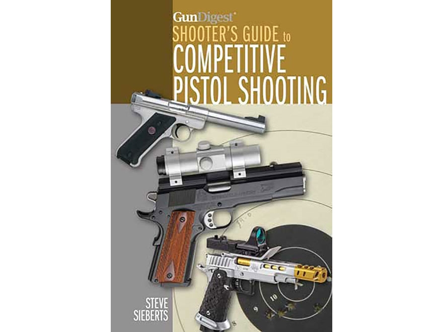 """""""Gun Digest Shooter's Guide to Competitive Pistol Shooting"""" Book by Steve Sieberts"""
