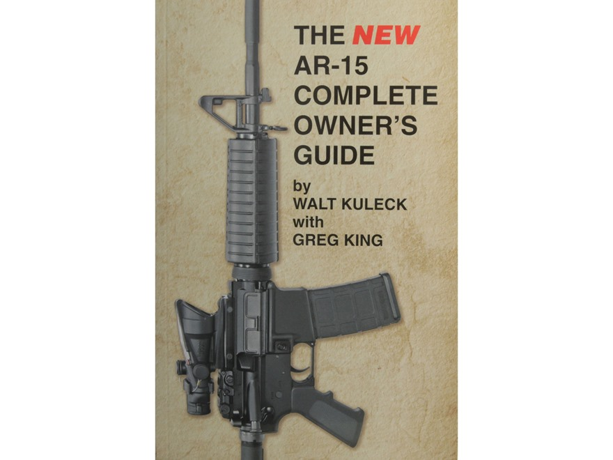 The New AR-15 Complete Owner's Guide Book by Walt Kuleck with Greg King