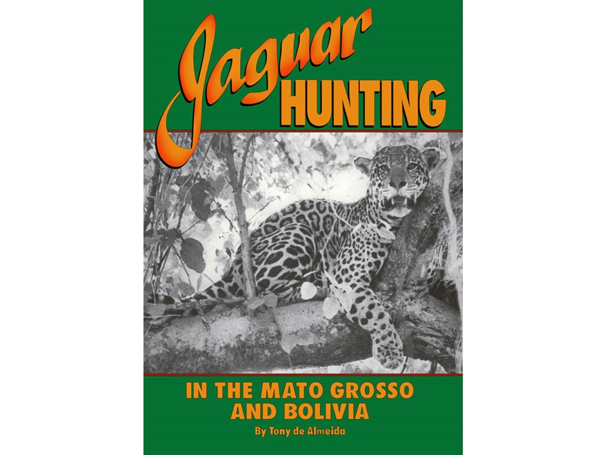 """""""Jaguar Hunting in the Mato Grosso & Bolivia: With Notes on Other Game"""" by Tony de Almeida"""
