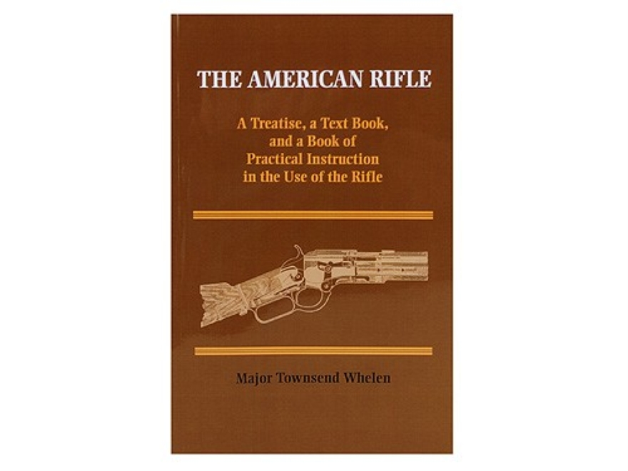 """The American Rifle: A Treatise, a Text Book, and a Book of Practical Instruction in th..."